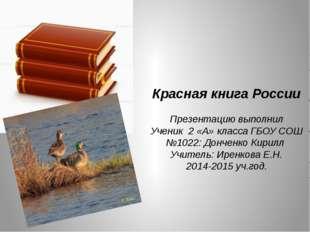 Красная книга России Презентацию выполнил Ученик 2 «А» класса ГБОУ СОШ №1022