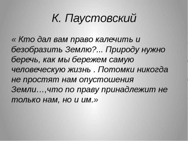 К. Паустовский « Кто дал вам право калечить и безобразить Землю?... Природу н...