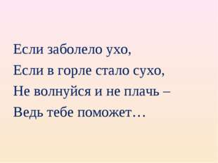 Если заболело ухо, Если в горле стало сухо, Не волнуйся и не плачь – Ведь теб