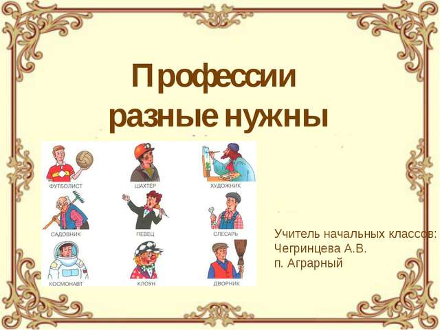 Профессии разные нужны Учитель начальных классов: Чегринцева А.В. п. Аграрный