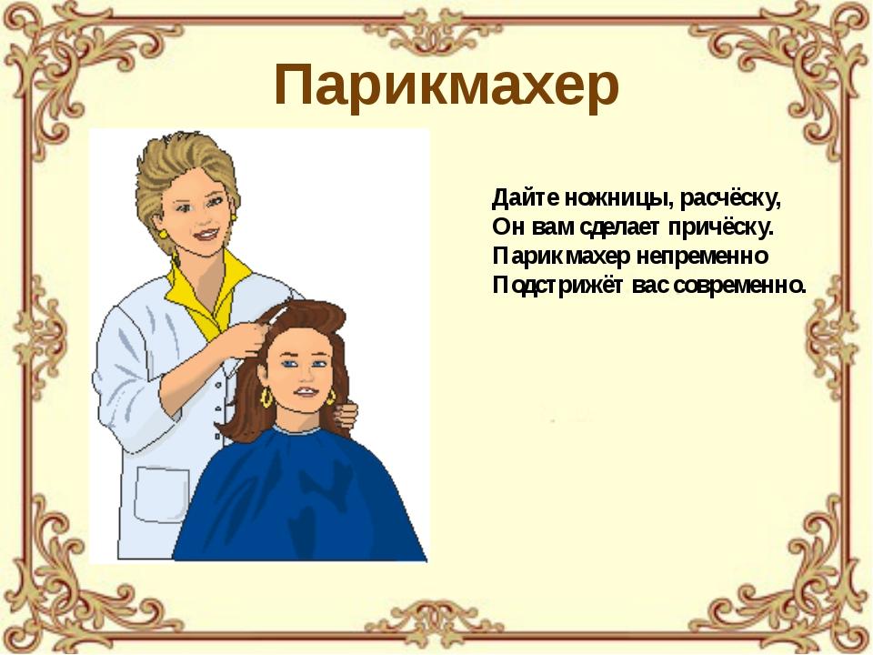 Дайте ножницы, расчёску, Он вам сделает причёску. Парикмахер непременно Подст...