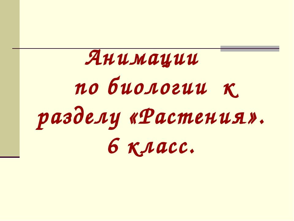 Анимации по биологии к разделу «Растения». 6 класс.