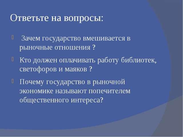 Ответьте на вопросы: Зачем государство вмешивается в рыночные отношения ? Кто...