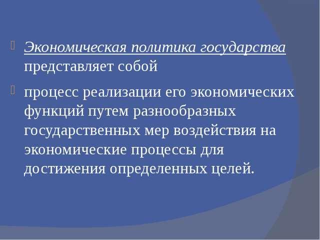 Экономическая политика государства представляет собой процесс реализации его...