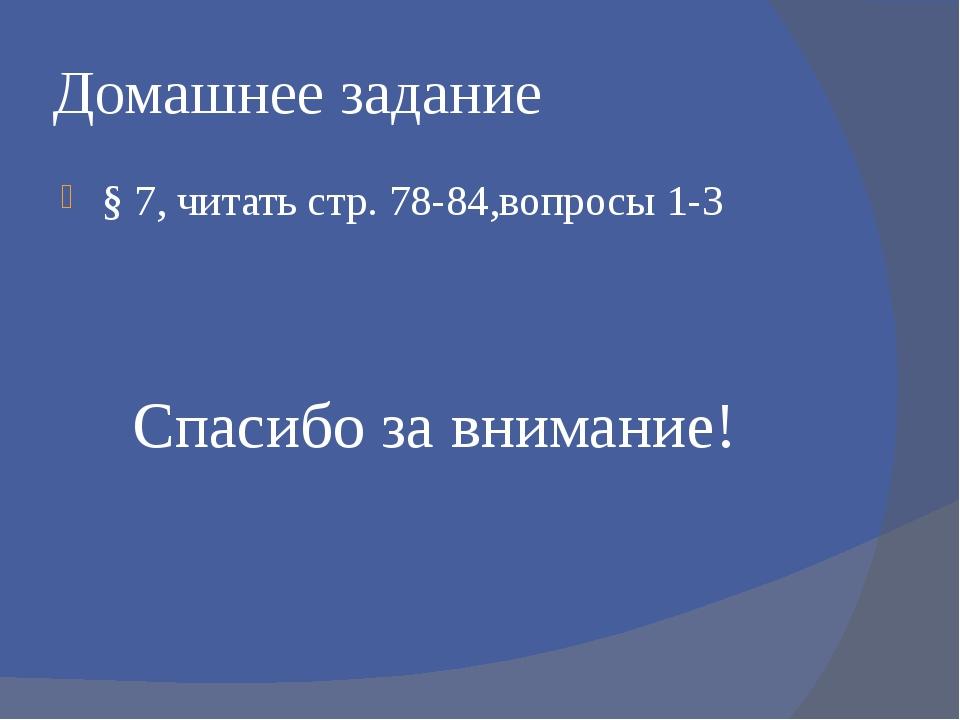 Домашнее задание § 7, читать стр. 78-84,вопросы 1-3 Спасибо за внимание!
