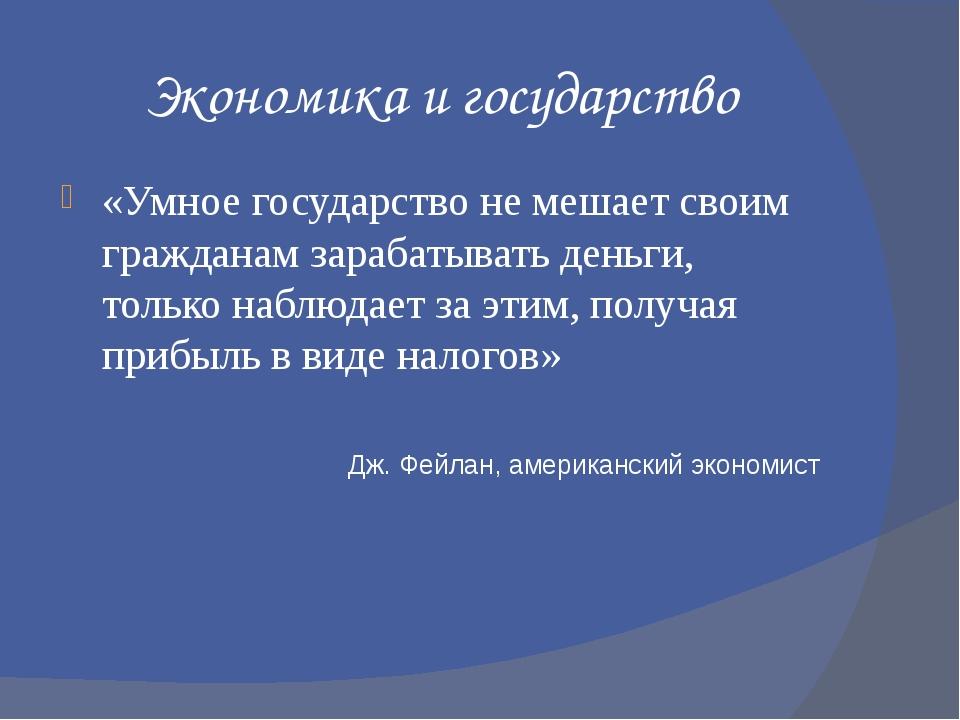 Экономика и государство «Умное государство не мешает своим гражданам зарабаты...