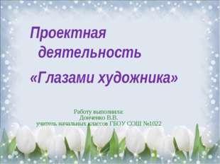 Работу выполнила: Донченко В.В. учитель начальных классов ГБОУ СОШ №1022 Прое