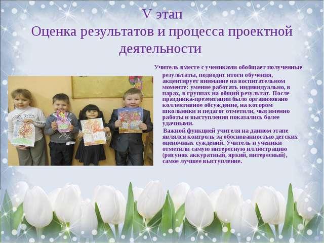 V этап Оценка результатов и процесса проектной деятельности Учитель вместе с...