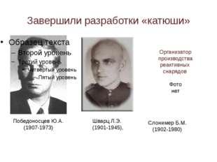 Завершили разработки «катюши» Победоносцев Ю.А. (1907-1973) Шварц Л.Э. (1901-