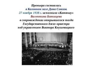 Премьера состоялась в Колонном зале Дома Союзов. 27 ноября 1938 г. исполнила
