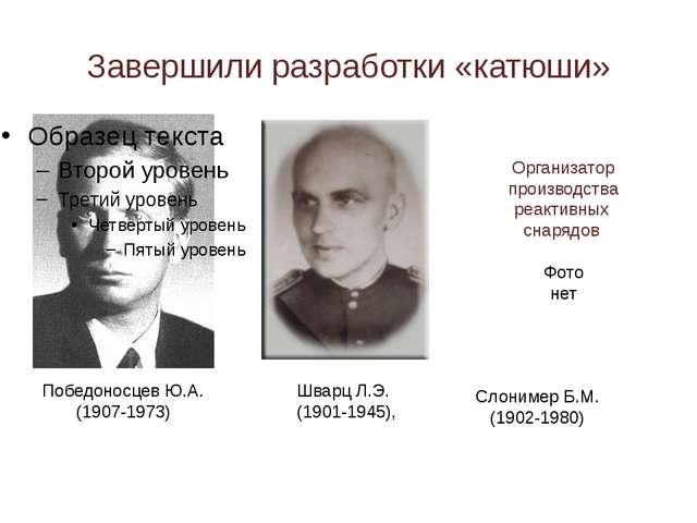 Завершили разработки «катюши» Победоносцев Ю.А. (1907-1973) Шварц Л.Э. (1901-...