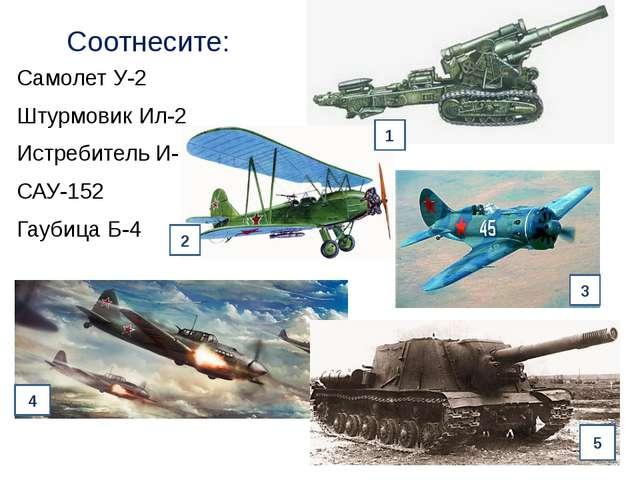 Соотнесите: Самолет У-2 Штурмовик Ил-2 Истребитель И-16 САУ-152 Гаубица Б-4 1...