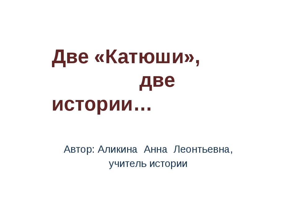 Автор: Аликина Анна Леонтьевна, учитель истории Две «Катюши», две истории…