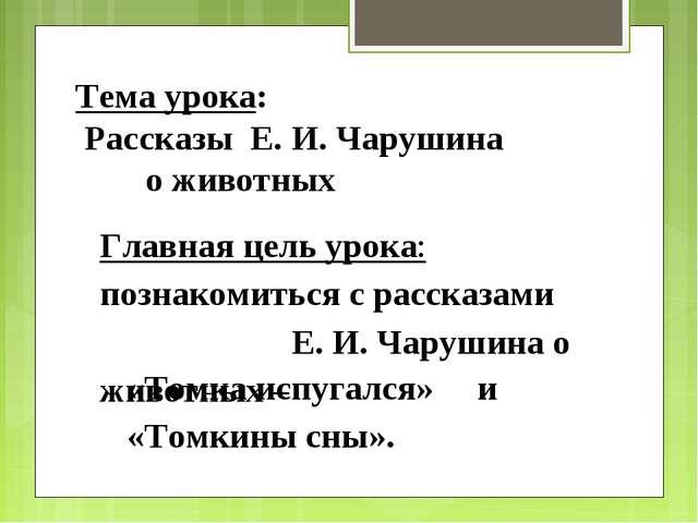 Главная цель урока: познакомиться с рассказами Е. И. Чарушина о животных – «Т...