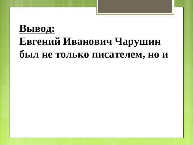 Вывод: Евгений Иванович Чарушин был не только писателем, но и