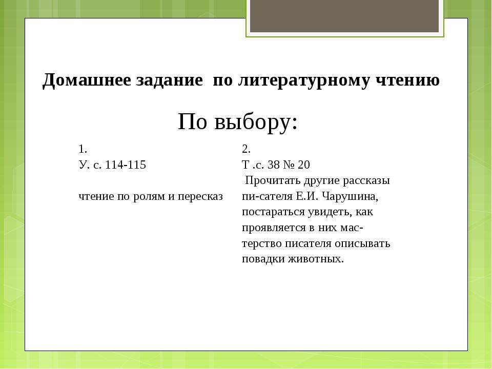 Домашнее задание по литературному чтению По выбору: 1. У. с. 114-115 чтение...