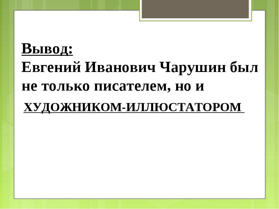 ХУДОЖНИКОМ-ИЛЛЮСТАТОРОМ Вывод: Евгений Иванович Чарушин был не только писател...