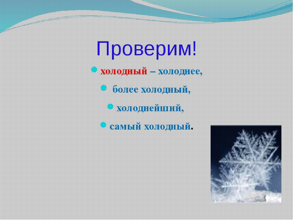 Проверим! холодный – холоднее, более холодный, холоднейший, самый холодный.