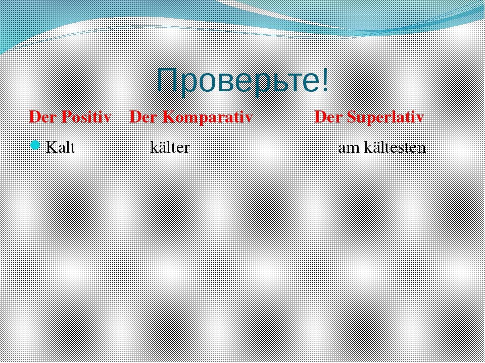 Проверьте! Der Positiv Der Komparativ Der Superlativ Kalt kälter am kältesten...