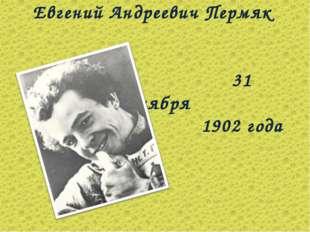 Евгений Андреевич Пермяк 31 октября 1902 года