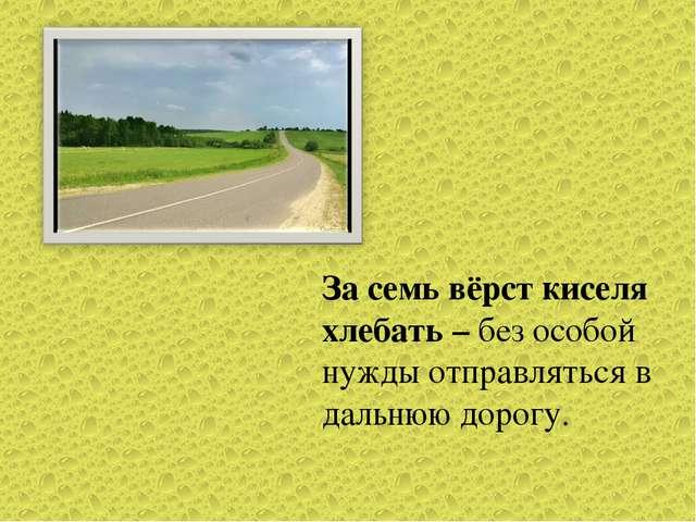 За семь вёрст киселя хлебать – без особой нужды отправляться в дальнюю дорогу.
