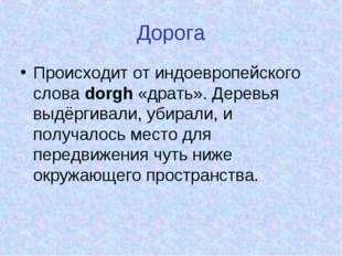 Дорога Происходит от индоевропейского слова dorgh «драть». Деревья выдёргивал