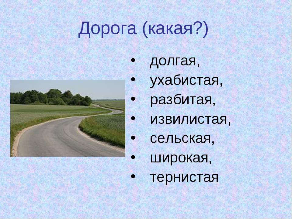 Дорога (какая?) долгая, ухабистая, разбитая, извилистая, сельская, широкая, т...