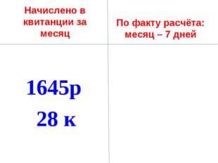 Начислено в квитанции за месяц 1645р 28 к По факту расчёта: месяц – 7 дней