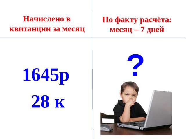 Начислено в квитанции за месяц 1645р 28 к По факту расчёта: месяц – 7 дней ?