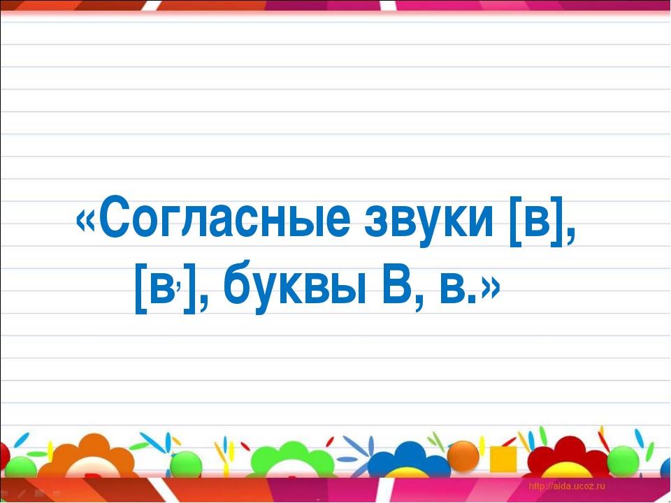 «Согласные звуки [в], [в,], буквы В, в.»