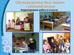 Обучение должно быть связано с реальной жизнью Коррекционная работа в классах