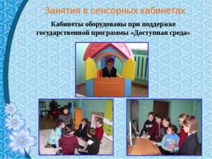 Занятия в сенсорных кабинетах Кабинеты оборудованы при поддержке государствен