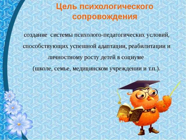 Цель психологического сопровождения создание системы психолого-педагогических...