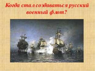 Когда стал создаваться русский военный флот?