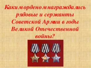Каким орденом награждались рядовые и сержанты Советской Армии в годы Великой