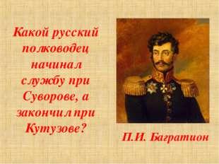 Какой русский полководец начинал службу при Суворове, а закончил при Кутузове