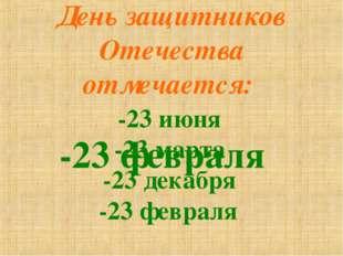 День защитников Отечества отмечается: -23 июня -23 марта -23 декабря -23 февр