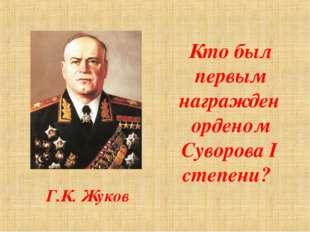 Кто был первым награжден орденом Суворова I степени? Г.К. Жуков