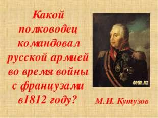 Какой полководец командовал русской армией во время войны с французами в1812