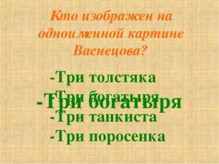 Кто изображен на одноименной картине Васнецова? -Три толстяка -Три богатыря -