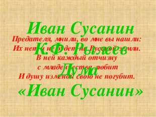 Предателя, мнили, во мне вы нашли: Их нет и не будет на Русской земли. В ней