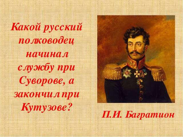 Какой русский полководец начинал службу при Суворове, а закончил при Кутузове...