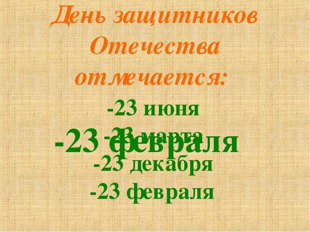 День защитников Отечества отмечается: -23 июня -23 марта -23 декабря -23 февр...