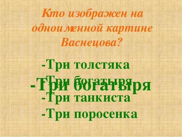 Кто изображен на одноименной картине Васнецова? -Три толстяка -Три богатыря -...