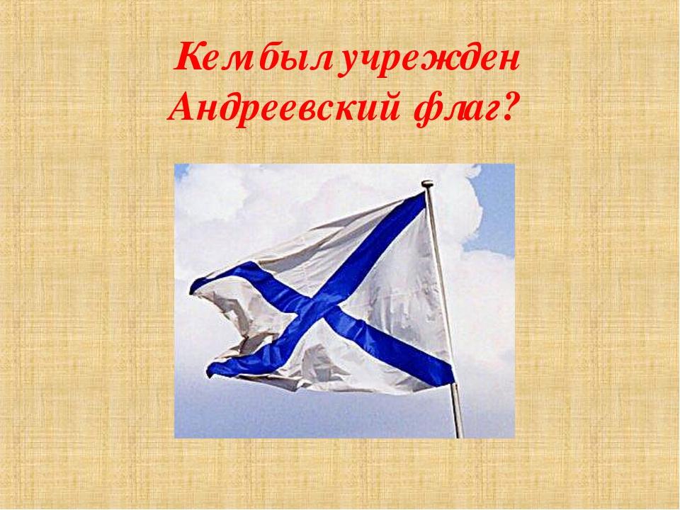 Кем был учрежден Андреевский флаг?