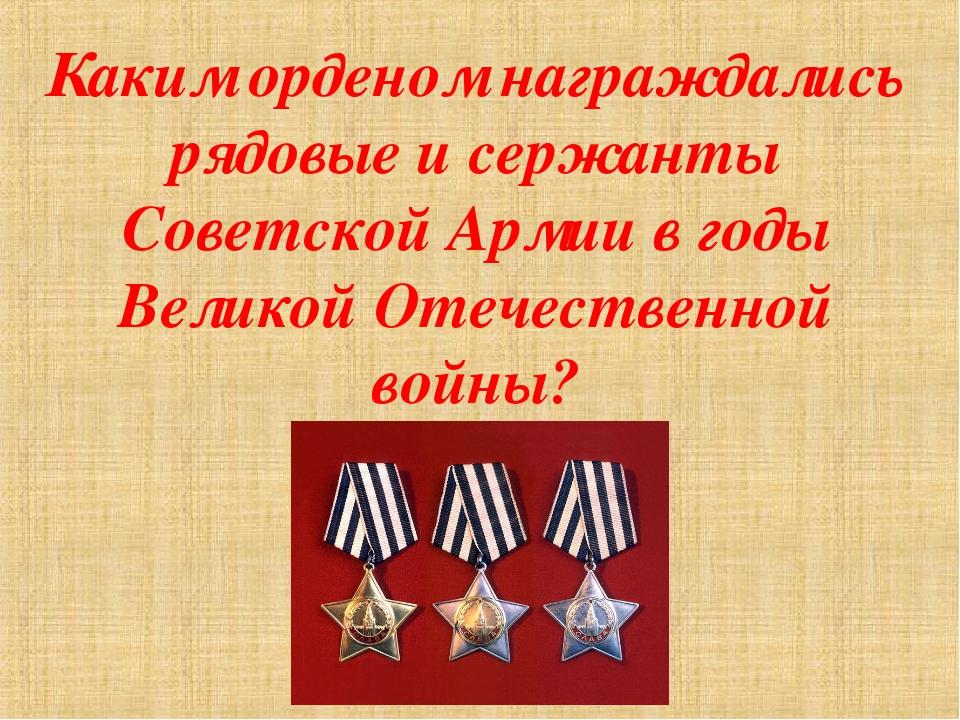 Каким орденом награждались рядовые и сержанты Советской Армии в годы Великой...
