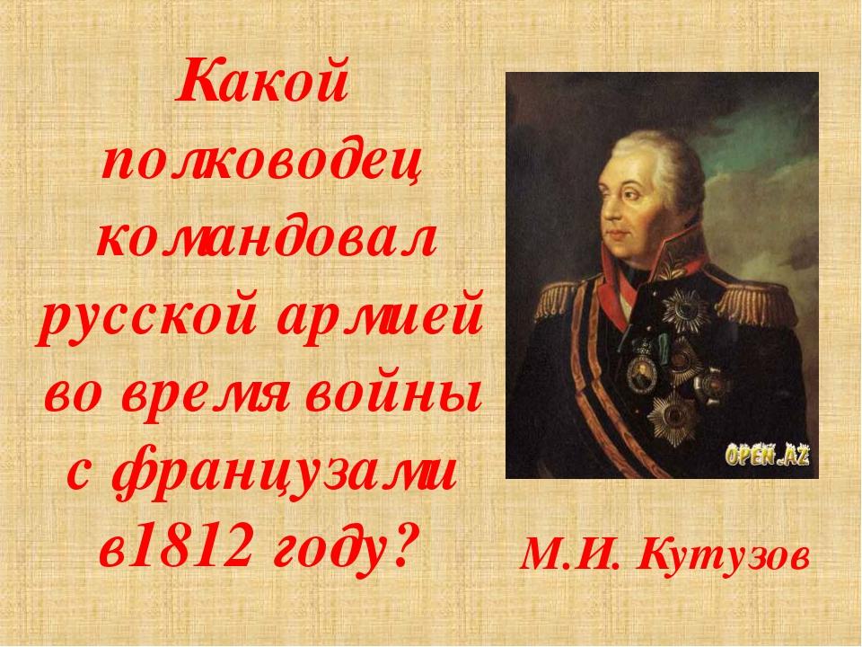Какой полководец командовал русской армией во время войны с французами в1812...