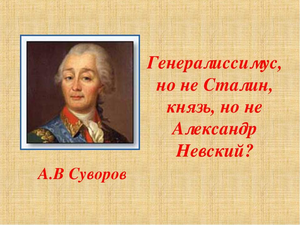 Генералиссимус, но не Сталин, князь, но не Александр Невский? А.В Суворов