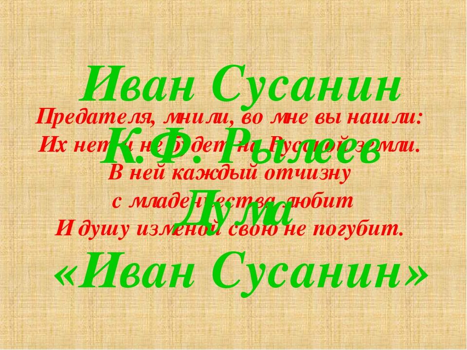 Предателя, мнили, во мне вы нашли: Их нет и не будет на Русской земли. В ней...