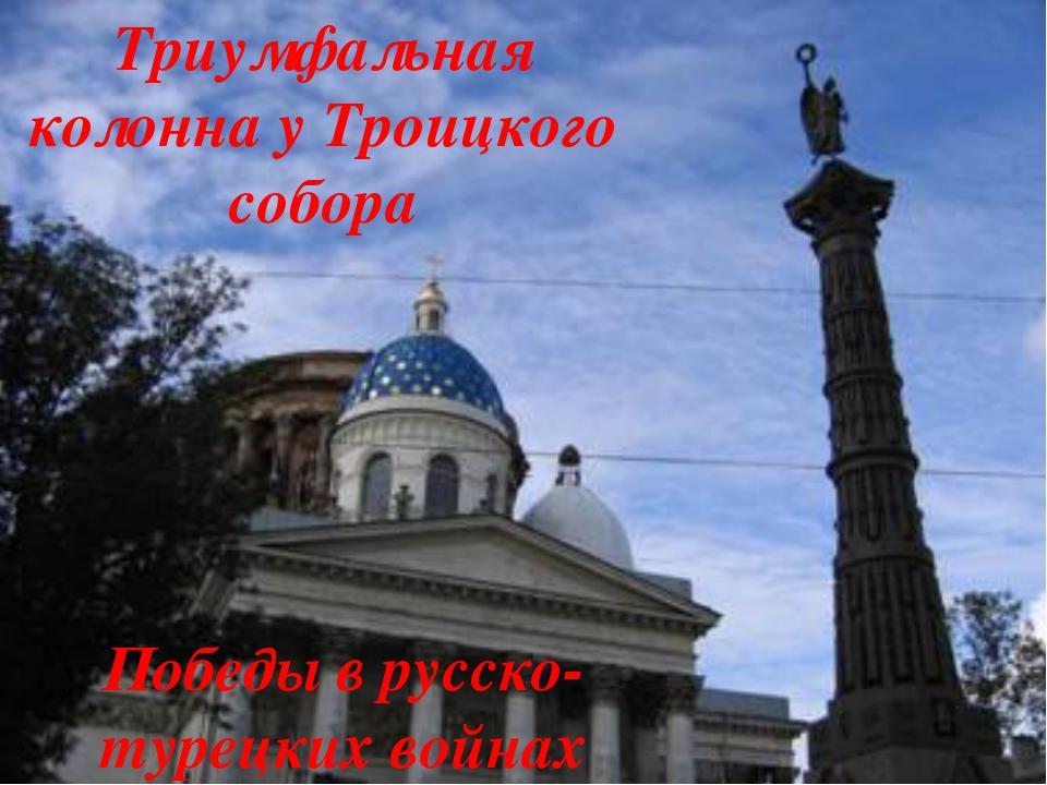 Победы в русско-турецких войнах Триумфальная колонна у Троицкого собора